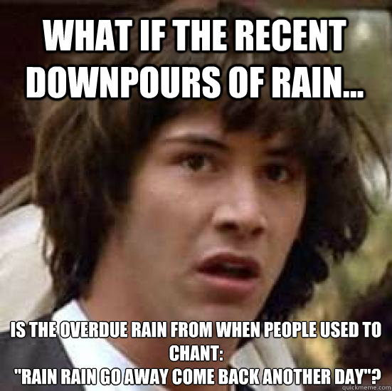 Funny Meme Rain : What if the recent downpours of rain is overdue