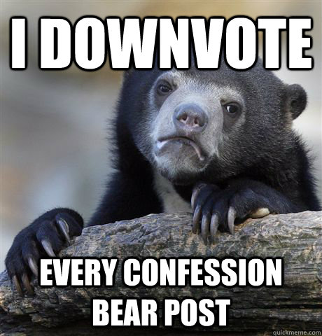 I downvote every confession bear post - I downvote every confession bear post  Confession Bear