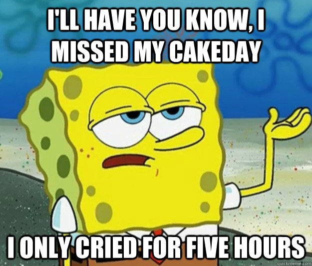 I'll have you know, I missed my cakeday I only cried for five hours - I'll have you know, I missed my cakeday I only cried for five hours  Tough Spongebob