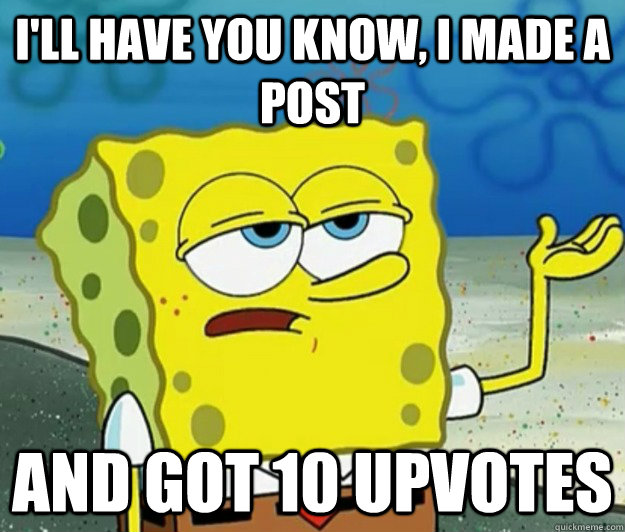I'll have you know, I made a post And got 10 upvotes  - I'll have you know, I made a post And got 10 upvotes   Tough Spongebob