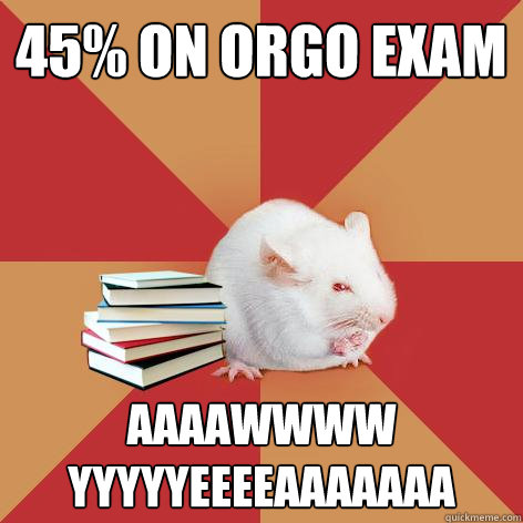 45% on orgo exam aaaawwww yyyyyeeeeaaaaaaa - 45% on orgo exam aaaawwww yyyyyeeeeaaaaaaa  Science Major Mouse