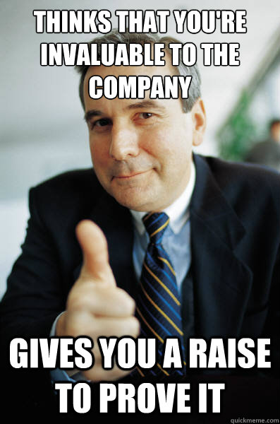 thinks that you're invaluable to the company  gives you a raise to prove it - thinks that you're invaluable to the company  gives you a raise to prove it  Good Guy Boss