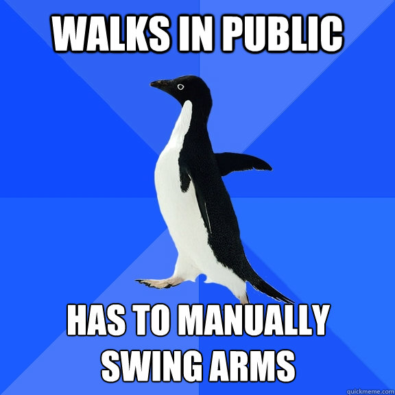 Walks in public has to manually  swing arms - Walks in public has to manually  swing arms  Socially Awkward Penguin