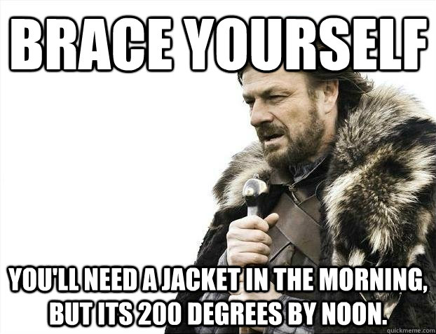 brace yourself you'll need a jacket in the morning, but its 200 degrees by noon. - brace yourself you'll need a jacket in the morning, but its 200 degrees by noon.  BRACEYOSELVES
