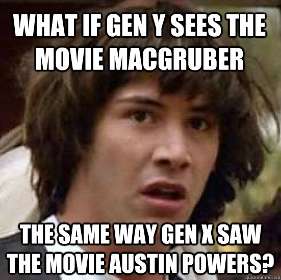 What if Gen Y sees the movie macgruber The same way gen x saw the movie austin powers? - What if Gen Y sees the movie macgruber The same way gen x saw the movie austin powers?  conspiracy keanu