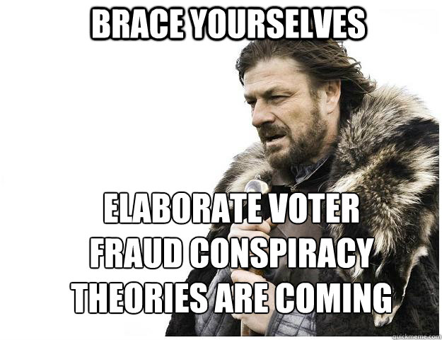 0ddb6c55b3f87c82be66ac624968caea87959759e46ca643de067fbb69e5b701 brace yourselves elaborate voter fraud conspiracy theories are