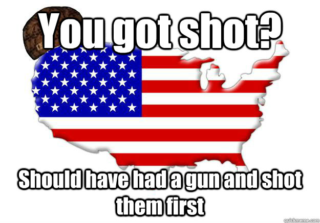 You got shot? Should have had a gun and shot them first - You got shot? Should have had a gun and shot them first  Scumbag america