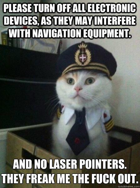 Please turn off all electronic devices, as they may interfere with navigation equipment. And no laser pointers. They freak me the fuck out. - Please turn off all electronic devices, as they may interfere with navigation equipment. And no laser pointers. They freak me the fuck out.  Captain kitteh