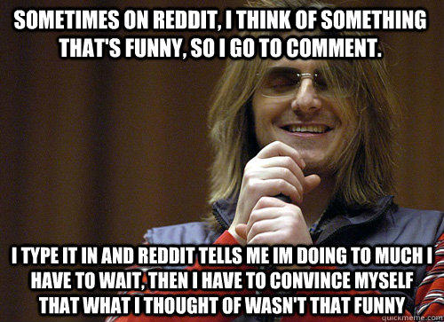 Sometimes On Reddit, I think of something that's funny, so i go to comment. I type it in and Reddit tells me im doing to much I have to wait, then I have to convince myself that what i thought of wasn't that funny   Mitch Hedberg Meme