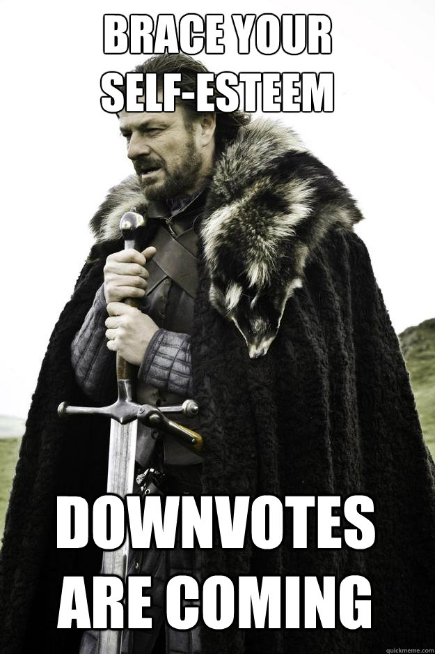 brace your self-esteem Downvotes are coming - brace your self-esteem Downvotes are coming  Winter is coming