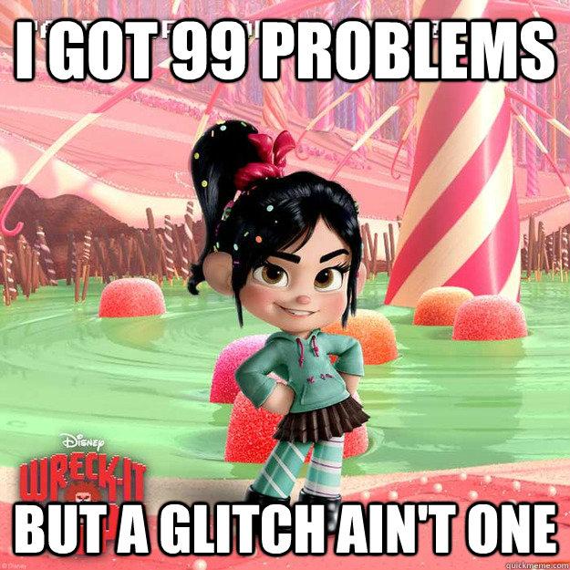 I got 99 problems but a glitch ain't one