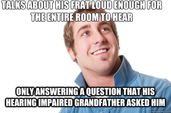 talks about his frat loud enough for the entire room to hear Only answering a question that his hearing impaired grandfather asked him - talks about his frat loud enough for the entire room to hear Only answering a question that his hearing impaired grandfather asked him  Misunderstood D-Bag