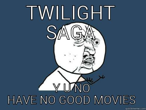 TWILIGHT SAGA Y U NO HAVE NO GOOD MOVIES Y U No