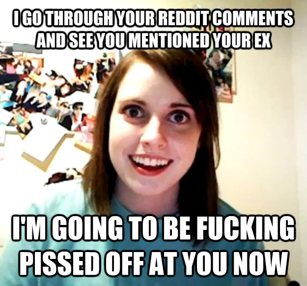 I GO THROUGH YOUR REDDIT COMMENTS AND SEE YOU MENTIONED YOUR EX I'M GOING TO BE FUCKING PISSED OFF AT YOU NOW  - I GO THROUGH YOUR REDDIT COMMENTS AND SEE YOU MENTIONED YOUR EX I'M GOING TO BE FUCKING PISSED OFF AT YOU NOW   Misc