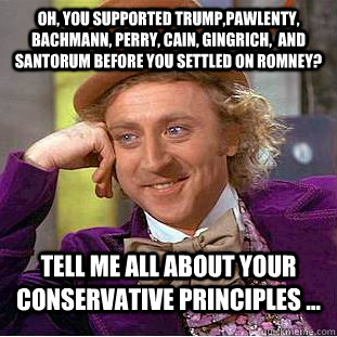 Oh, you supported Trump,Pawlenty, Bachmann, Perry, Cain, Gingrich,  and Santorum BEFORE you settled on Romney? Tell me all about your conservative principles ... - Oh, you supported Trump,Pawlenty, Bachmann, Perry, Cain, Gingrich,  and Santorum BEFORE you settled on Romney? Tell me all about your conservative principles ...  Condescending Wonka