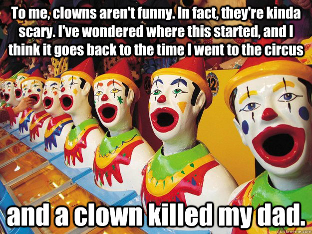 To me, clowns aren't funny. In fact, they're kinda scary. I've wondered where this started, and I think it goes back to the time I went to the circus  and a clown killed my dad. - To me, clowns aren't funny. In fact, they're kinda scary. I've wondered where this started, and I think it goes back to the time I went to the circus  and a clown killed my dad.  Jack Handy Clowns