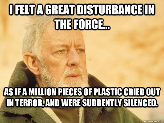 I felt a great disturbance in the force... As if a million pieces of plastic cried out in terror, and were suddently silenced. - I felt a great disturbance in the force... As if a million pieces of plastic cried out in terror, and were suddently silenced.  Obi Wan