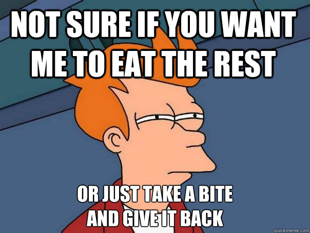 Not sure if you want me to eat the rest or just take a bite  and give it back - Not sure if you want me to eat the rest or just take a bite  and give it back  Futurama Fry