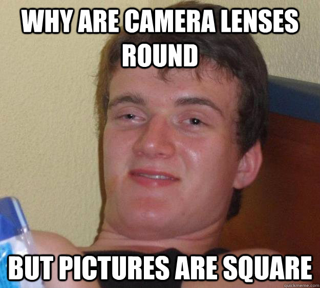 why are camera lenses round but pictures are square - why are camera lenses round but pictures are square  10 Guy