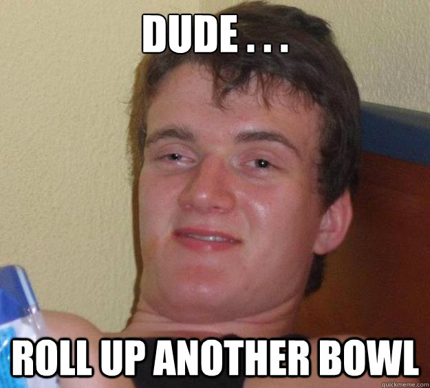 dUDe . . . roll up another bowl - dUDe . . . roll up another bowl  10 Guy