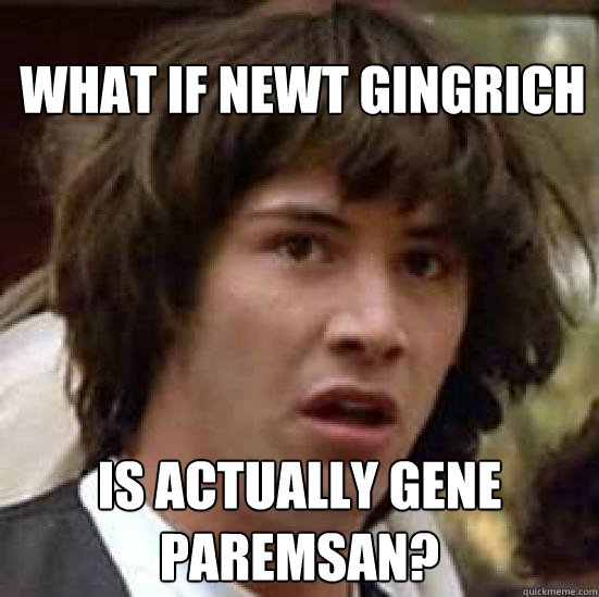 What if Newt Gingrich Is actually Gene Paremsan? - What if Newt Gingrich Is actually Gene Paremsan?  conspiracy keanu