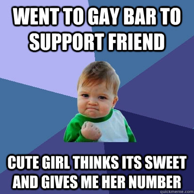 Went to gay bar to support friend Cute girl thinks its sweet and gives me her number - Went to gay bar to support friend Cute girl thinks its sweet and gives me her number  Success Kid