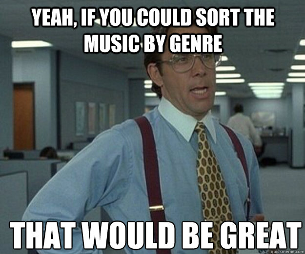 Yeah, if you could sort the music by genre THAT WOULD BE GREAT - Yeah, if you could sort the music by genre THAT WOULD BE GREAT  that would be great