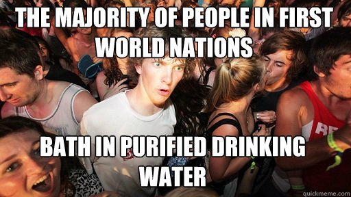 The majority of people in first world nations  bath in purified drinking water - The majority of people in first world nations  bath in purified drinking water  Sudden Clarity Clarence