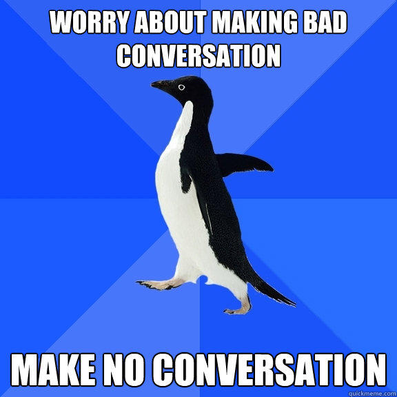 Worry about making bad conversation Make no conversation - Worry about making bad conversation Make no conversation  Socially Awkward Penguin