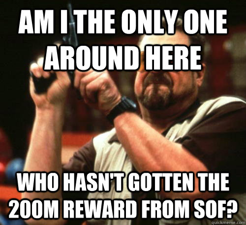 Am i the only one around here Who hasn't gotten the 200m reward from Sof? - Am i the only one around here Who hasn't gotten the 200m reward from Sof?  Am I The Only One Around Here