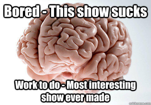 Bored - This show sucks Work to do - Most interesting show ever made  - Bored - This show sucks Work to do - Most interesting show ever made   Scumbag Brain