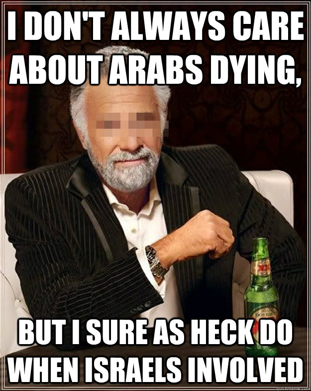 I don't always care about arabs dying, but i sure as heck do when israels involved