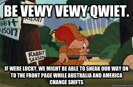 Be vewy vewy qwiet. If were lucky, We might be able to sneak our way on to the front page while Australia and America change shifts - Be vewy vewy qwiet. If were lucky, We might be able to sneak our way on to the front page while Australia and America change shifts  Elmer Fudd
