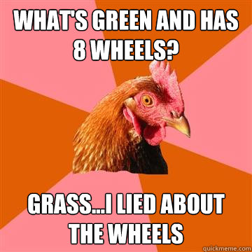 What's green and has 8 wheels? Grass...I lied about the wheels  Anti-Joke Chicken