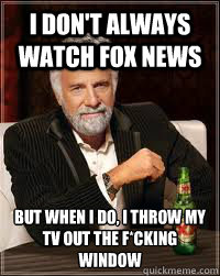 I don't always watch fox news but when i do, i throw my tv out the f*cking window - I don't always watch fox news but when i do, i throw my tv out the f*cking window  Misc