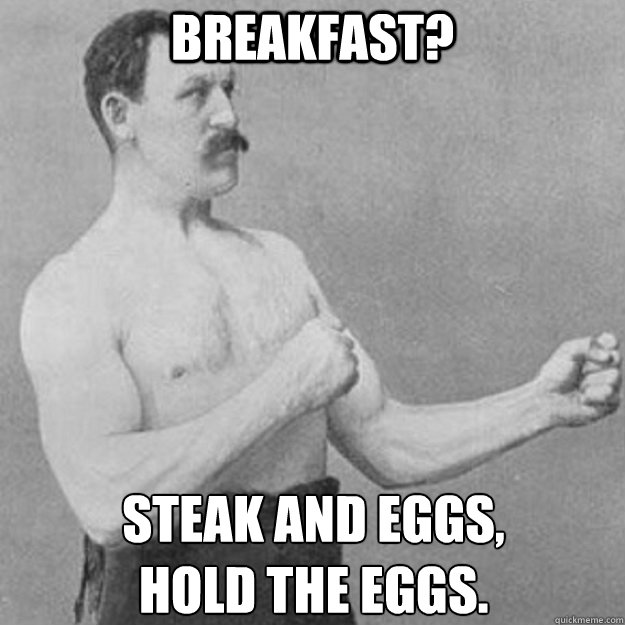 Breakfast? Steak and eggs, hold the eggs. - Breakfast? Steak and eggs, hold the eggs.  overly manly man