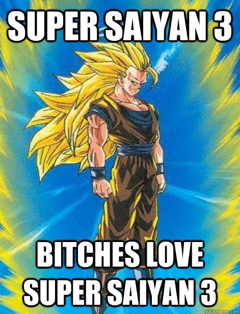 Super Saiyan 3 Bitches love super saiyan 3
