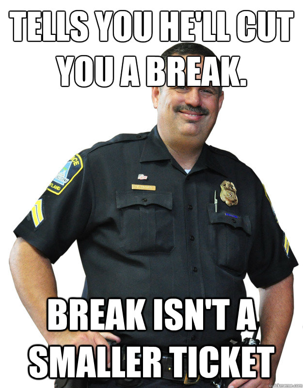 Tells you he'll cut you a break. break isn't a smaller ticket - Tells you he'll cut you a break. break isn't a smaller ticket  Good Guy Cop