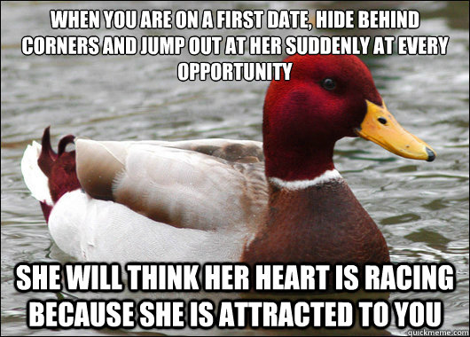 When you are on a first date, hide behind corners and jump out at her suddenly at every opportunity   she will think her heart is racing because she is attracted to you - When you are on a first date, hide behind corners and jump out at her suddenly at every opportunity   she will think her heart is racing because she is attracted to you  Malicious Advice Mallard