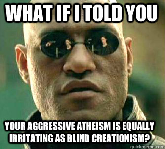 what if i told you Your aggressive atheism is equally irritating as blind creationism? - what if i told you Your aggressive atheism is equally irritating as blind creationism?  Matrix Morpheus