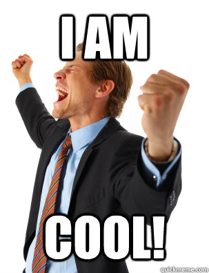 I AM COOL! - I AM COOL!  Overly Excited Internet Man