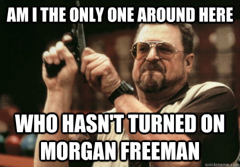 Am I the only one around here Who hasn't turned on Morgan freeman  - Am I the only one around here Who hasn't turned on Morgan freeman   Am I the only one