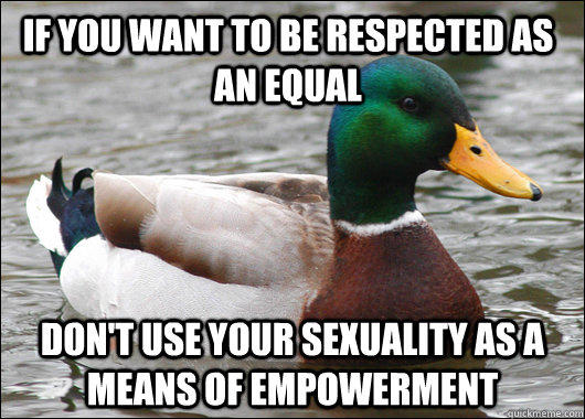 If you want to be respected as an equal don't use your sexuality as a means of empowerment - If you want to be respected as an equal don't use your sexuality as a means of empowerment  Actual Advice Mallard