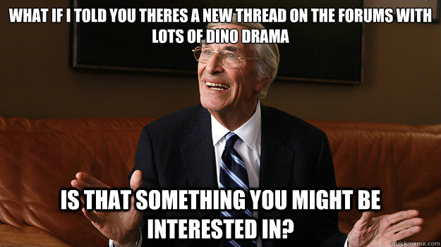 What if I told you theres a new thread on the forums with lots of dino drama Is that something you might be interested in?