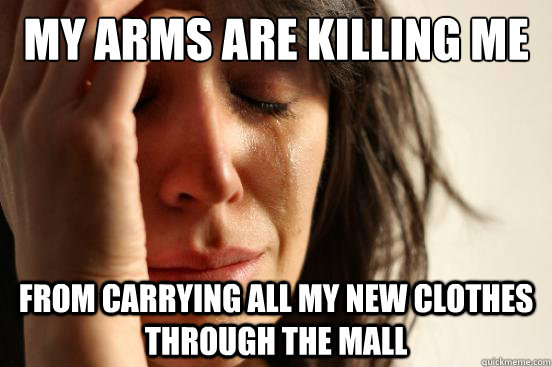my arms are killing me from carrying all my new clothes through the mall - my arms are killing me from carrying all my new clothes through the mall  First World Problems
