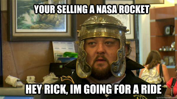 YOur selling a nasa rocket hey rick, im going for a ride  Pawn Stars tired of chumlee