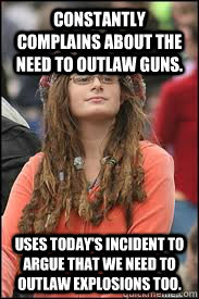 constantly complains about the need to outlaw guns. Uses today's incident to argue that we need to outlaw explosions too.
