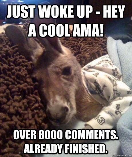 Just woke up - hey a cool AMA! Over 8000 comments. Already finished.  - Just woke up - hey a cool AMA! Over 8000 comments. Already finished.   Misc