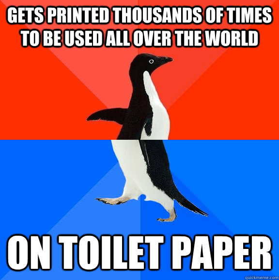 Gets printed thousands of times to be used all over the world On toilet paper - Gets printed thousands of times to be used all over the world On toilet paper  Socially Awesome Awkward Penguin
