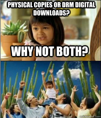Why not both? Physical copies or drm digital downloads? - Why not both? Physical copies or drm digital downloads?  Why not both